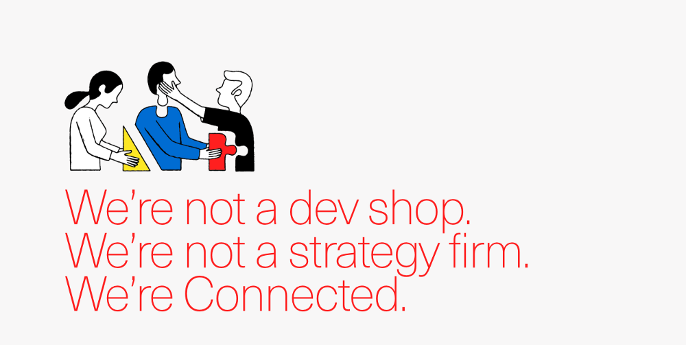 We're not a dev shop We're not a strategy firm. We're Connected.